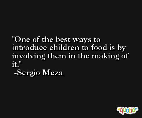 One of the best ways to introduce children to food is by involving them in the making of it. -Sergio Meza