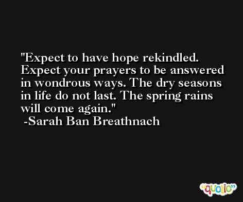 Expect to have hope rekindled. Expect your prayers to be answered in wondrous ways. The dry seasons in life do not last. The spring rains will come again. -Sarah Ban Breathnach