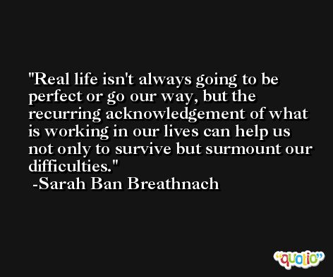 Real life isn't always going to be perfect or go our way, but the recurring acknowledgement of what is working in our lives can help us not only to survive but surmount our difficulties. -Sarah Ban Breathnach