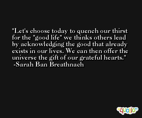 Let's choose today to quench our thirst for the ''good life'' we thinks others lead by acknowledging the good that already exists in our lives. We can then offer the universe the gift of our grateful hearts. -Sarah Ban Breathnach