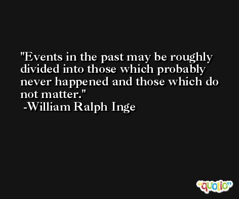 Events in the past may be roughly divided into those which probably never happened and those which do not matter. -William Ralph Inge