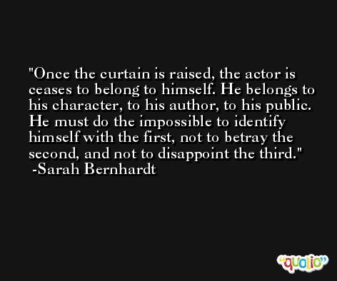 Once the curtain is raised, the actor is ceases to belong to himself. He belongs to his character, to his author, to his public. He must do the impossible to identify himself with the first, not to betray the second, and not to disappoint the third. -Sarah Bernhardt