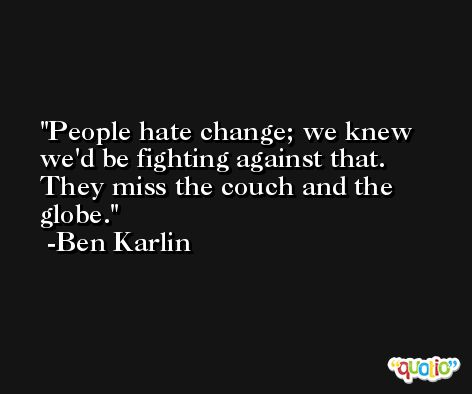 People hate change; we knew we'd be fighting against that. They miss the couch and the globe. -Ben Karlin