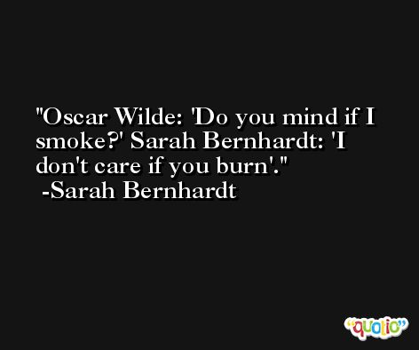 Oscar Wilde: 'Do you mind if I smoke?' Sarah Bernhardt: 'I don't care if you burn'. -Sarah Bernhardt