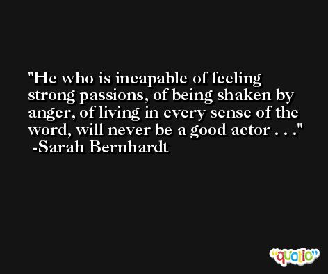 He who is incapable of feeling strong passions, of being shaken by anger, of living in every sense of the word, will never be a good actor . . . -Sarah Bernhardt