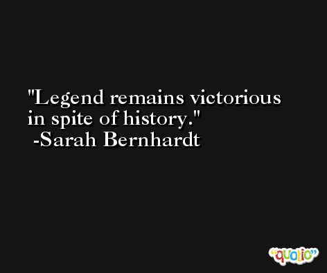 Legend remains victorious in spite of history. -Sarah Bernhardt