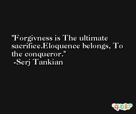 Forgivness is The ultimate sacrifice.Eloquence belongs, To the conqueror. -Serj Tankian