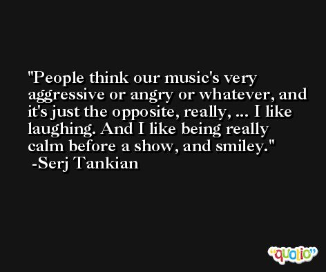 People think our music's very aggressive or angry or whatever, and it's just the opposite, really, ... I like laughing. And I like being really calm before a show, and smiley. -Serj Tankian