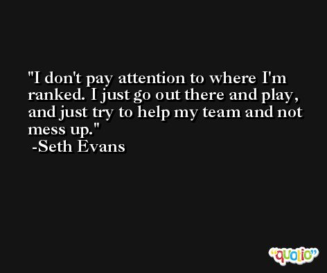 I don't pay attention to where I'm ranked. I just go out there and play, and just try to help my team and not mess up. -Seth Evans