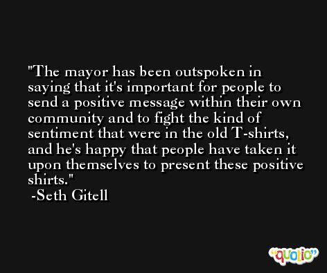 The mayor has been outspoken in saying that it's important for people to send a positive message within their own community and to fight the kind of sentiment that were in the old T-shirts, and he's happy that people have taken it upon themselves to present these positive shirts. -Seth Gitell