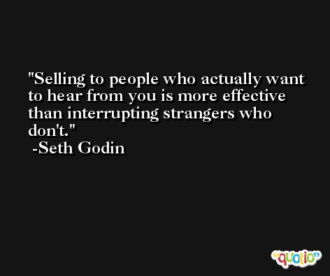Selling to people who actually want to hear from you is more effective than interrupting strangers who don't. -Seth Godin