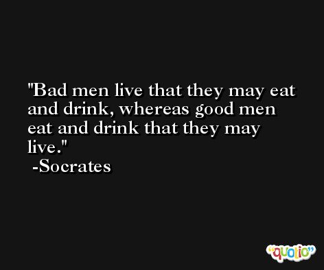 Bad men live that they may eat and drink, whereas good men eat and drink that they may live. -Socrates