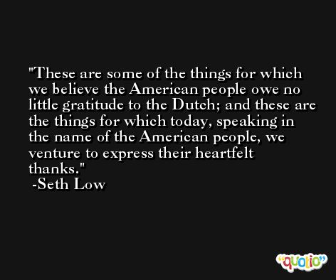 These are some of the things for which we believe the American people owe no little gratitude to the Dutch; and these are the things for which today, speaking in the name of the American people, we venture to express their heartfelt thanks. -Seth Low