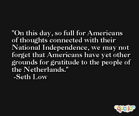 On this day, so full for Americans of thoughts connected with their National Independence, we may not forget that Americans have yet other grounds for gratitude to the people of the Netherlands. -Seth Low