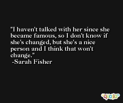 I haven't talked with her since she became famous, so I don't know if she's changed, but she's a nice person and I think that won't change. -Sarah Fisher
