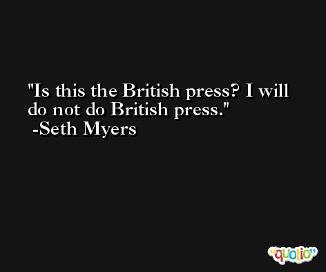 Is this the British press? I will do not do British press. -Seth Myers