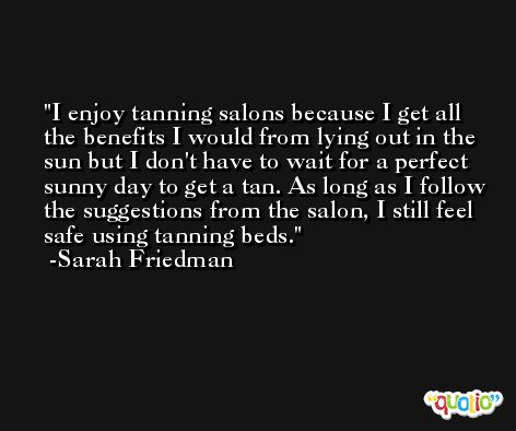 I enjoy tanning salons because I get all the benefits I would from lying out in the sun but I don't have to wait for a perfect sunny day to get a tan. As long as I follow the suggestions from the salon, I still feel safe using tanning beds. -Sarah Friedman