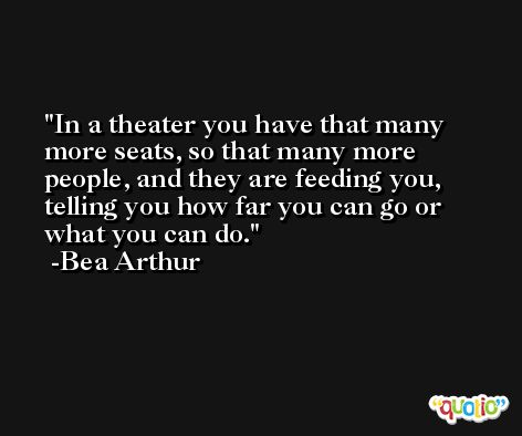 In a theater you have that many more seats, so that many more people, and they are feeding you, telling you how far you can go or what you can do. -Bea Arthur