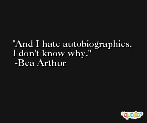 And I hate autobiographies, I don't know why. -Bea Arthur