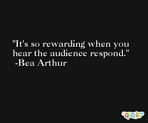 It's so rewarding when you hear the audience respond. -Bea Arthur