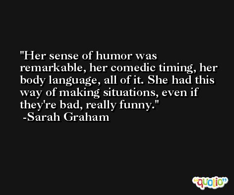 Her sense of humor was remarkable, her comedic timing, her body language, all of it. She had this way of making situations, even if they're bad, really funny. -Sarah Graham