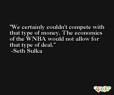 We certainly couldn't compete with that type of money. The economics of the WNBA would not allow for that type of deal. -Seth Sulka