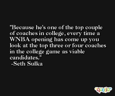 Because he's one of the top couple of coaches in college, every time a WNBA opening has come up you look at the top three or four coaches in the college game as viable candidates. -Seth Sulka