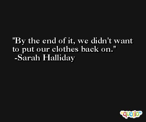 By the end of it, we didn't want to put our clothes back on. -Sarah Halliday