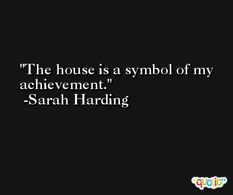 The house is a symbol of my achievement. -Sarah Harding
