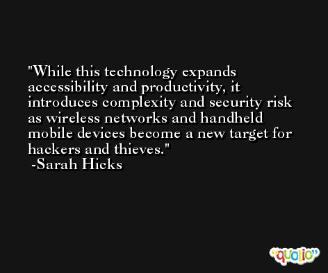 While this technology expands accessibility and productivity, it introduces complexity and security risk as wireless networks and handheld mobile devices become a new target for hackers and thieves. -Sarah Hicks