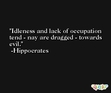 Idleness and lack of occupation tend - nay are dragged - towards evil. -Hippocrates