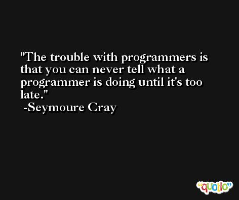 The trouble with programmers is that you can never tell what a programmer is doing until it's too late. -Seymoure Cray