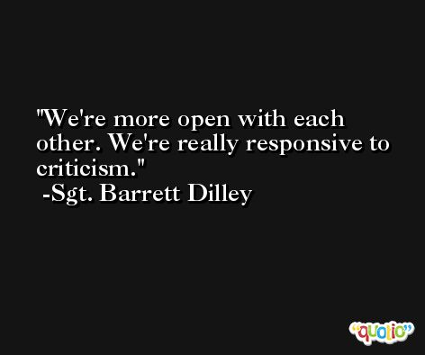We're more open with each other. We're really responsive to criticism. -Sgt. Barrett Dilley