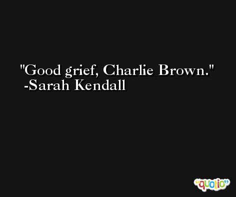 Good grief, Charlie Brown. -Sarah Kendall