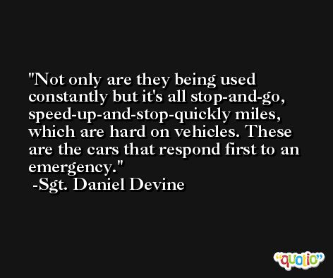 Not only are they being used constantly but it's all stop-and-go, speed-up-and-stop-quickly miles, which are hard on vehicles. These are the cars that respond first to an emergency. -Sgt. Daniel Devine