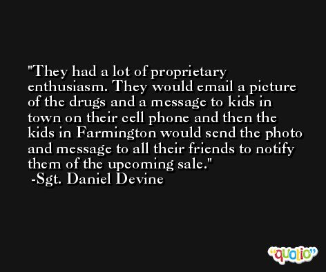 They had a lot of proprietary enthusiasm. They would email a picture of the drugs and a message to kids in town on their cell phone and then the kids in Farmington would send the photo and message to all their friends to notify them of the upcoming sale. -Sgt. Daniel Devine
