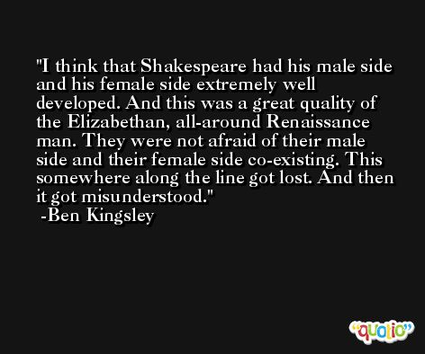 I think that Shakespeare had his male side and his female side extremely well developed. And this was a great quality of the Elizabethan, all-around Renaissance man. They were not afraid of their male side and their female side co-existing. This somewhere along the line got lost. And then it got misunderstood. -Ben Kingsley