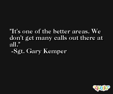 It's one of the better areas. We don't get many calls out there at all. -Sgt. Gary Kemper