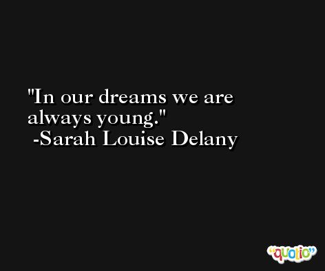 In our dreams we are always young. -Sarah Louise Delany