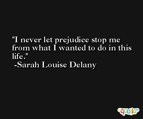 I never let prejudice stop me from what I wanted to do in this life. -Sarah Louise Delany