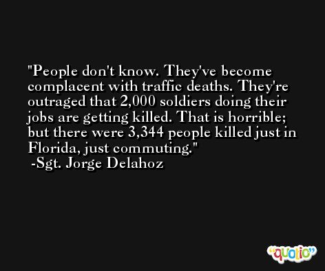 People don't know. They've become complacent with traffic deaths. They're outraged that 2,000 soldiers doing their jobs are getting killed. That is horrible; but there were 3,344 people killed just in Florida, just commuting. -Sgt. Jorge Delahoz