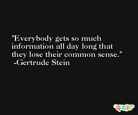 Everybody gets so much information all day long that they lose their common sense. -Gertrude Stein