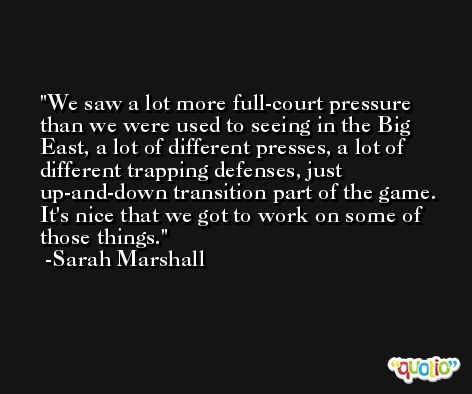 We saw a lot more full-court pressure than we were used to seeing in the Big East, a lot of different presses, a lot of different trapping defenses, just up-and-down transition part of the game. It's nice that we got to work on some of those things. -Sarah Marshall