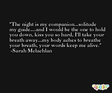 The night is my companion...solitude my guide....and I would be the one to hold you down, kiss you so hard, I'll take your breath away...my body aches to breathe your breath, your words keep me alive. -Sarah Mclachlan