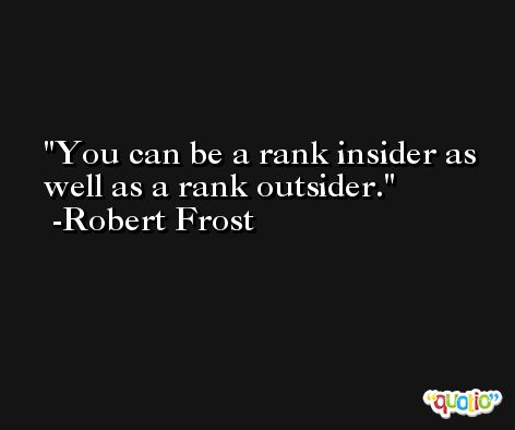 You can be a rank insider as well as a rank outsider. -Robert Frost