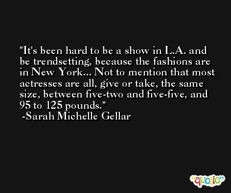 It's been hard to be a show in L.A. and be trendsetting, because the fashions are in New York... Not to mention that most actresses are all, give or take, the same size, between five-two and five-five, and 95 to 125 pounds. -Sarah Michelle Gellar