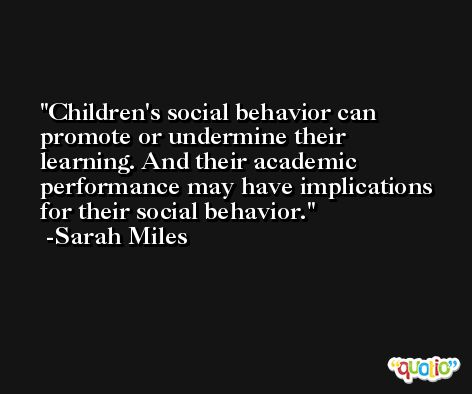Children's social behavior can promote or undermine their learning. And their academic performance may have implications for their social behavior. -Sarah Miles