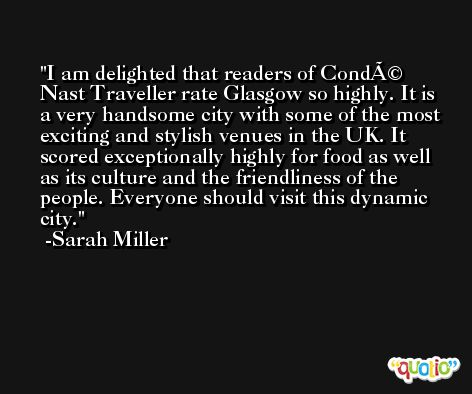 I am delighted that readers of Condé Nast Traveller rate Glasgow so highly. It is a very handsome city with some of the most exciting and stylish venues in the UK. It scored exceptionally highly for food as well as its culture and the friendliness of the people. Everyone should visit this dynamic city. -Sarah Miller