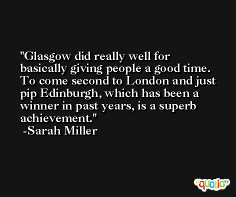Glasgow did really well for basically giving people a good time. To come second to London and just pip Edinburgh, which has been a winner in past years, is a superb achievement. -Sarah Miller