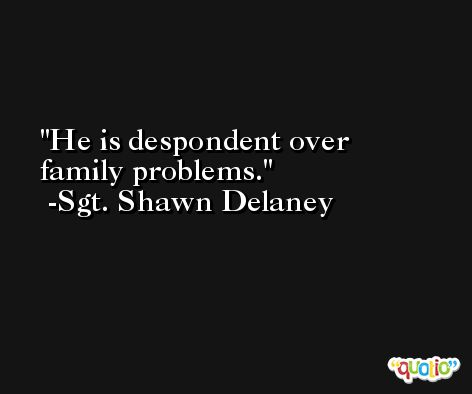 He is despondent over family problems. -Sgt. Shawn Delaney